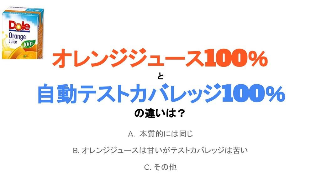 オレンジジュース100% と 自動テストカバレッジ100% の違いは? A. 本質的には同じ ...