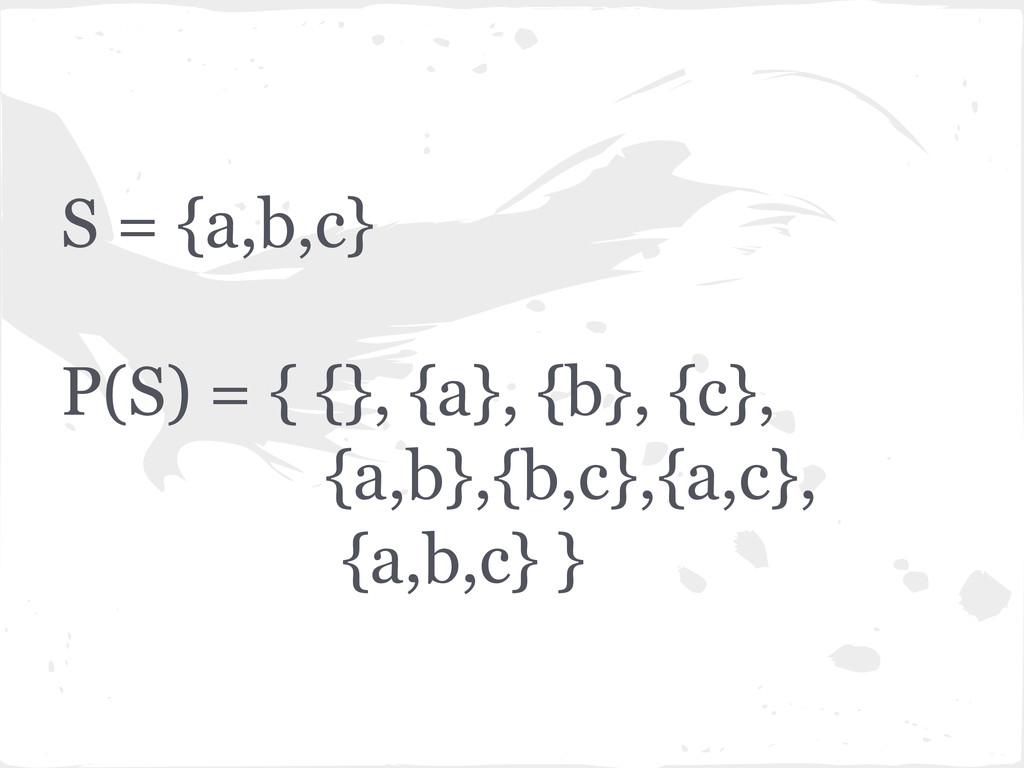 S = {a,b,c} P(S) = { {}, {a}, {b}, {c}, {a,b},{...