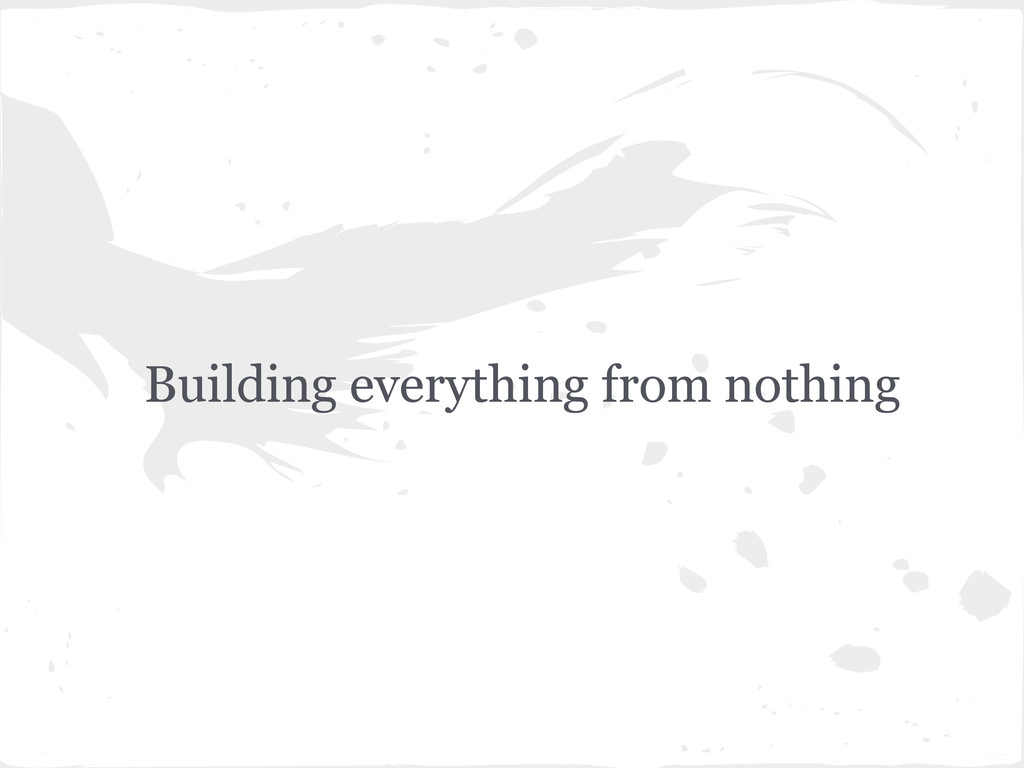 Building everything from nothing