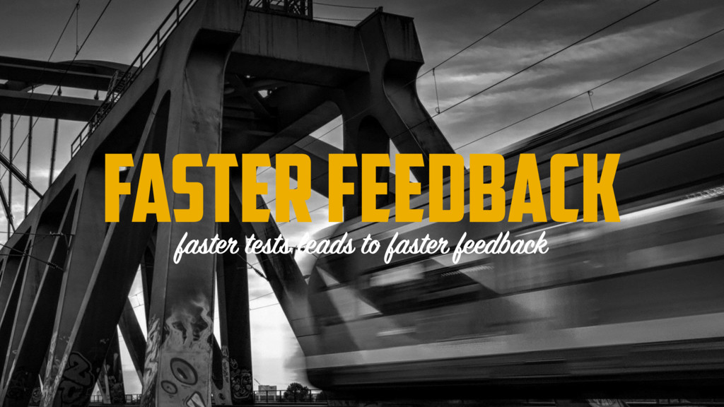 FASTER FEEDBACK faster tests leads to faster fe...
