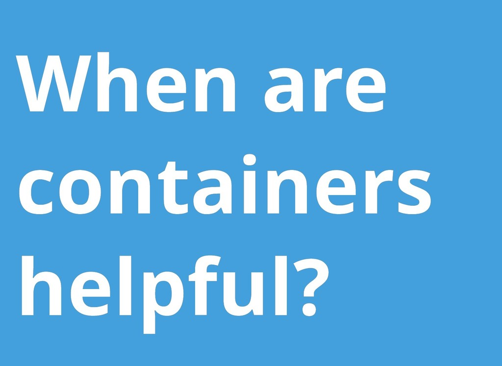 When are When are containers containers helpful...