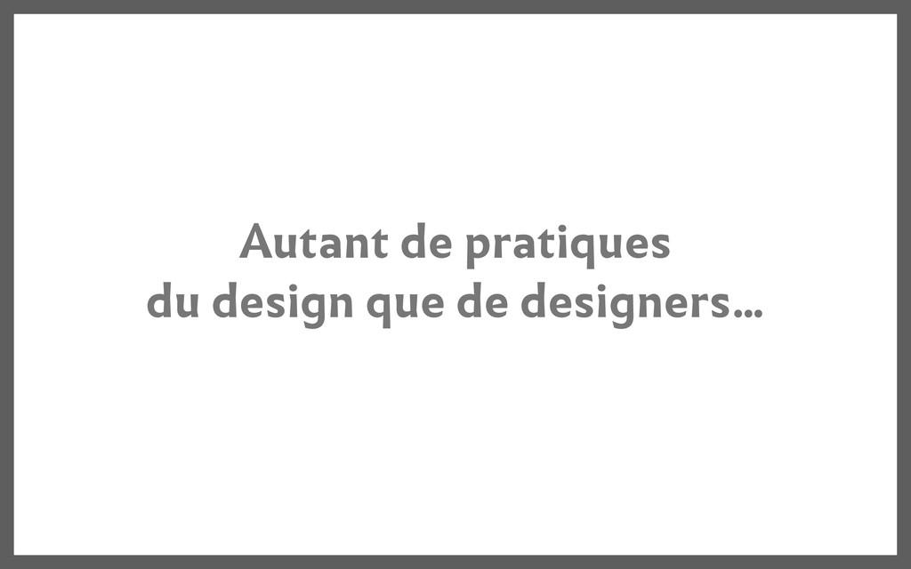 Autant de pratiques du design que de designers....