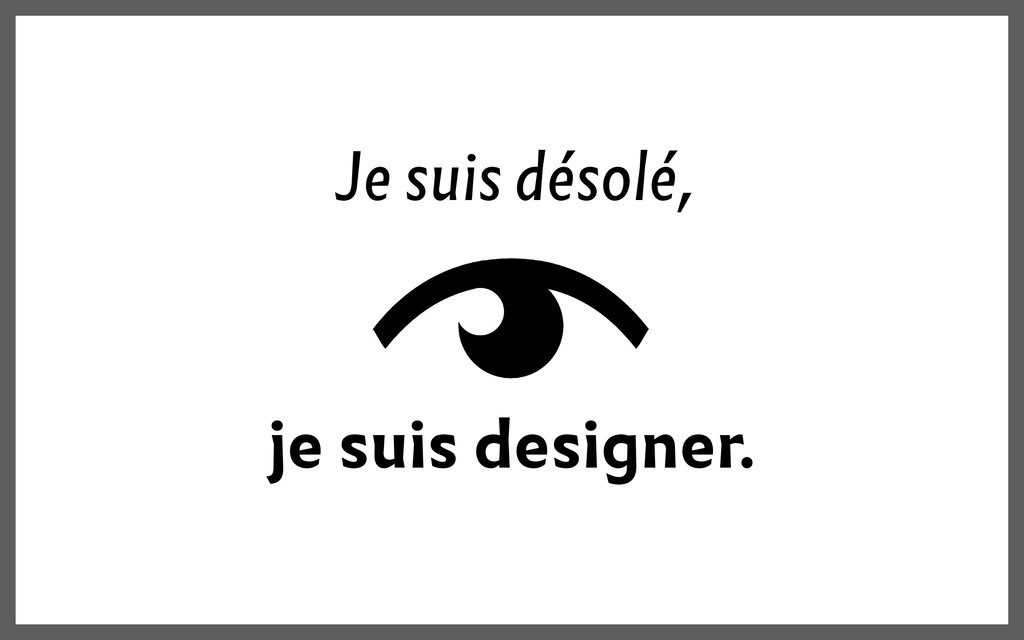 Je suis désolé, je suis designer.