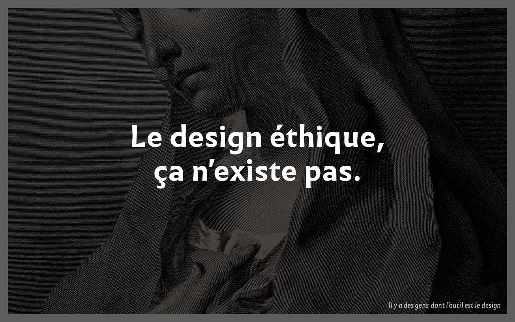 Le design éthique, ça n'existe pas. Il y a des ...