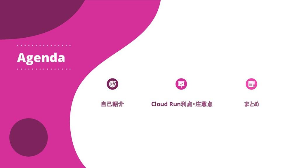 Cloud Run利点・注意点 Agenda 自己紹介 まとめ