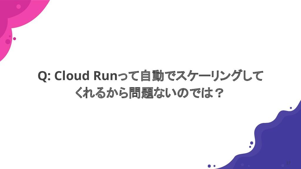 Q: Cloud Runって自動でスケーリングして くれるから問題ないのでは? 27