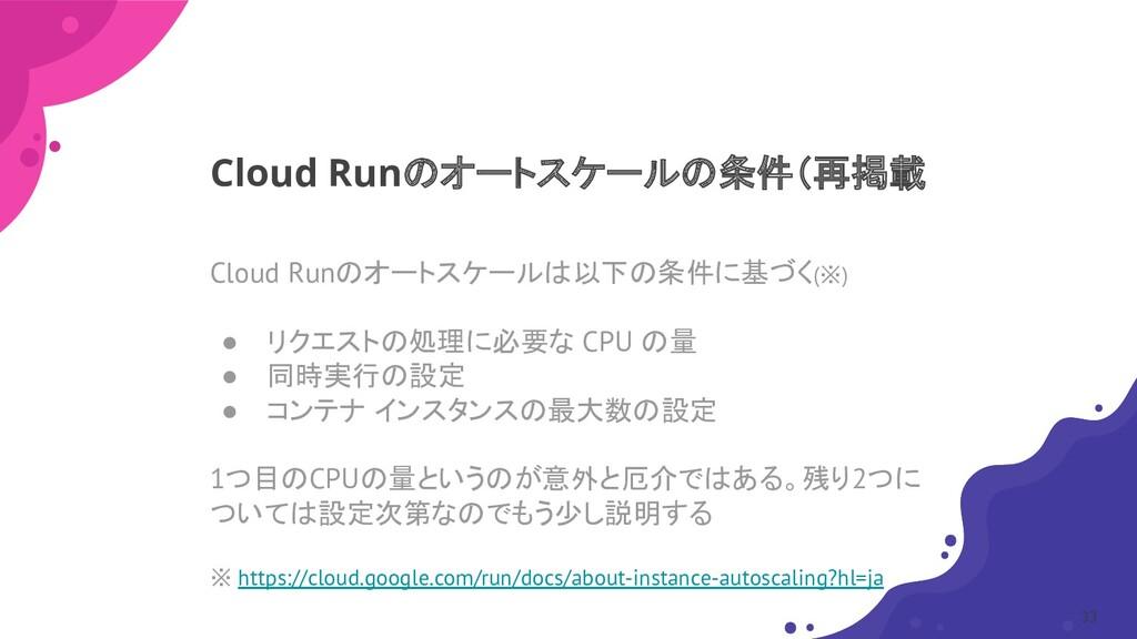 Cloud Runのオートスケールは以下の条件に基づく(※) ● リクエストの処理に必要な C...
