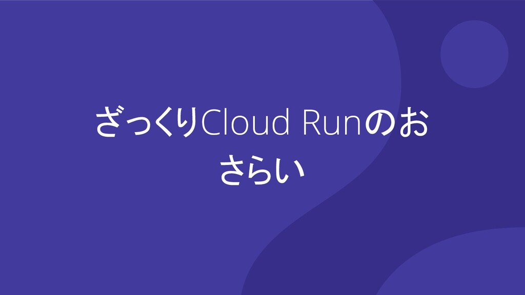 ざっくりCloud Runのお さらい