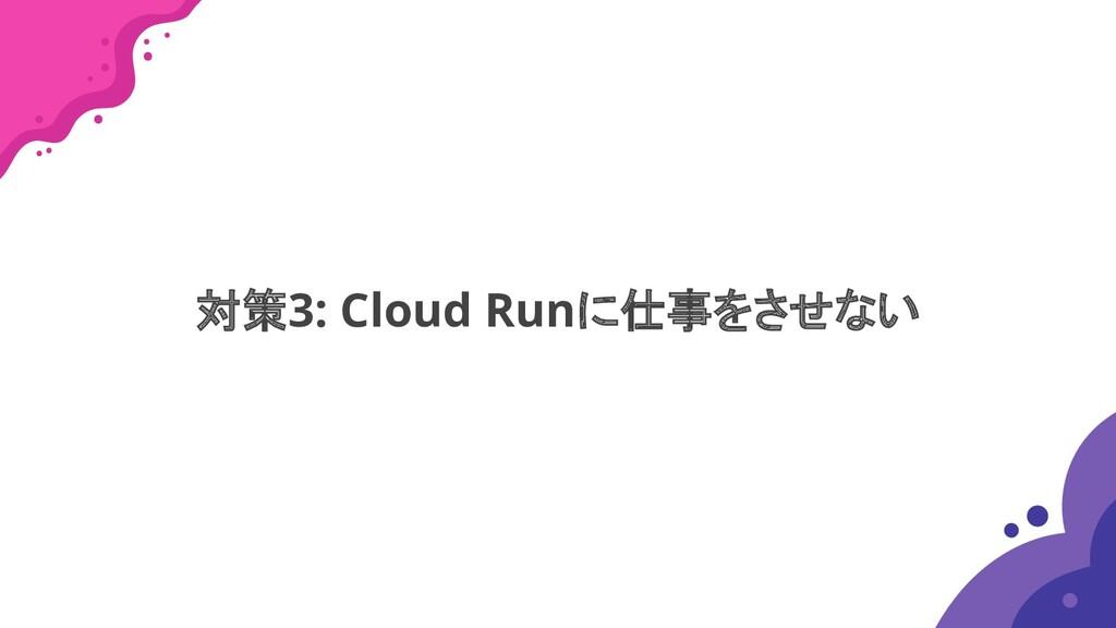対策3: Cloud Runに仕事をさせない
