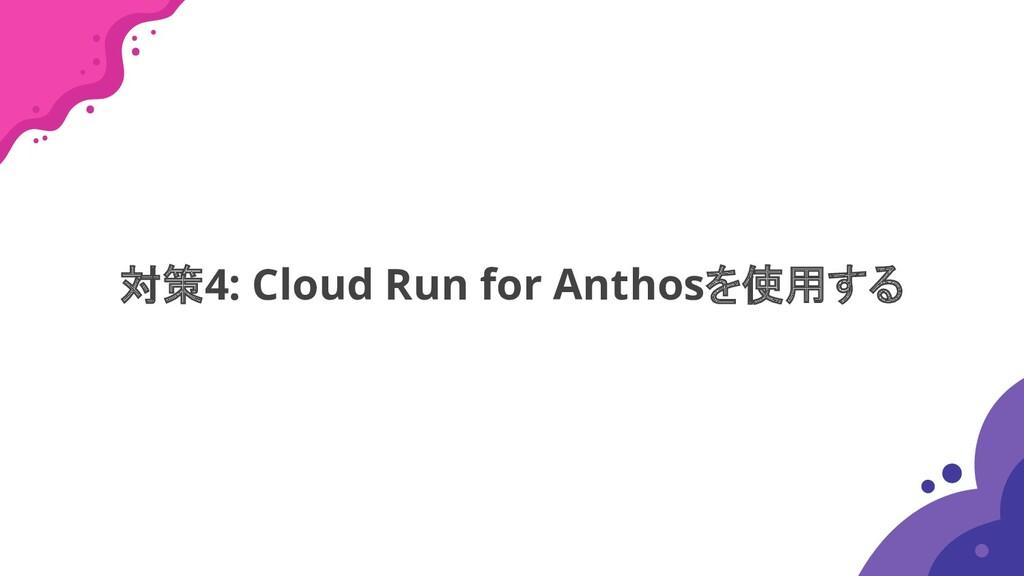 対策4: Cloud Run for Anthosを使用する