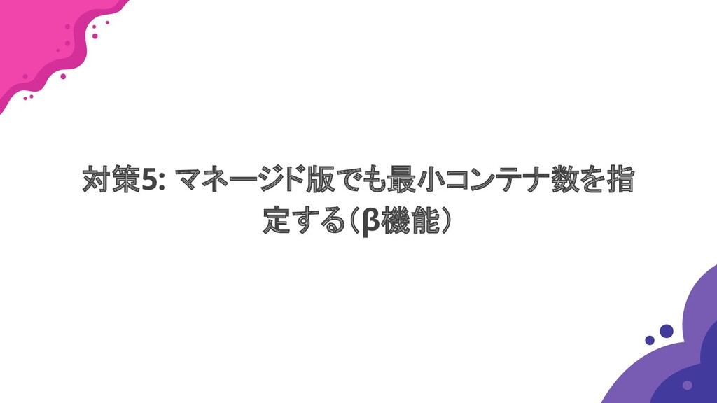 対策5: マネージド版でも最小コンテナ数を指 定する(β機能)
