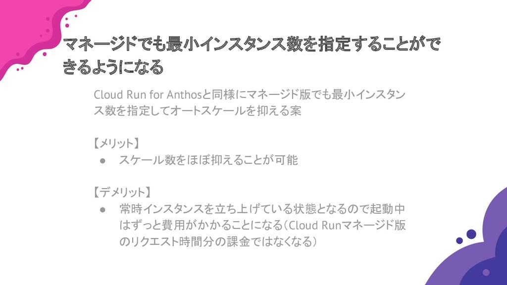 Cloud Run for Anthosと同様にマネージド版でも最小インスタン ス数を指定して...