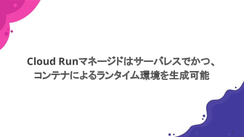 Cloud Runマネージドはサーバレスでかつ、 コンテナによるランタイム環境を生成可能 8