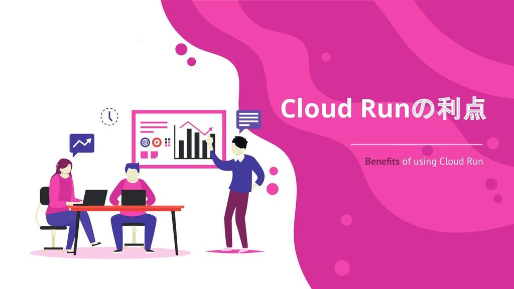 Cloud Runの利点 Benefits of using Cloud Run