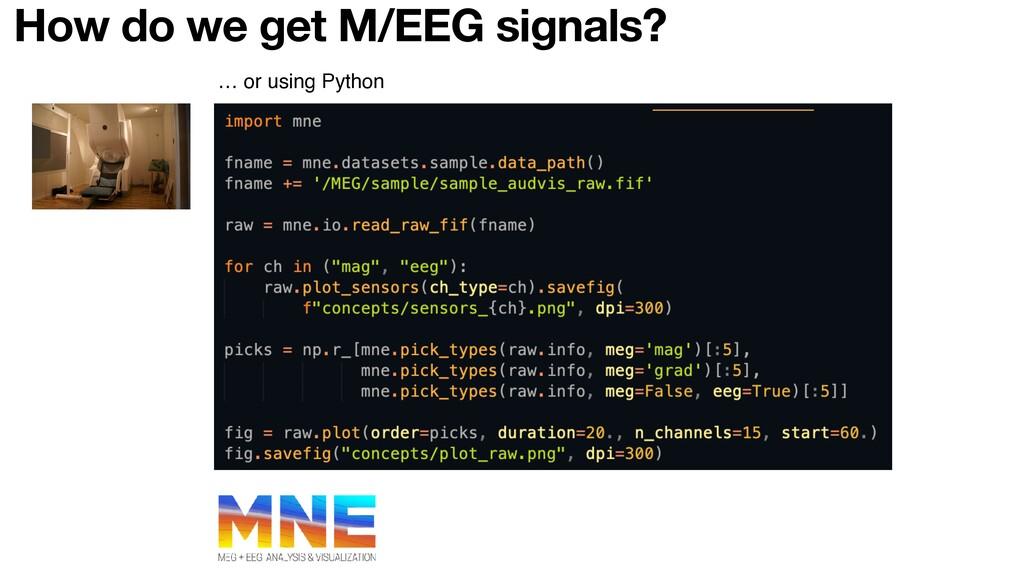 … or using Python How do we get M/EEG signals?