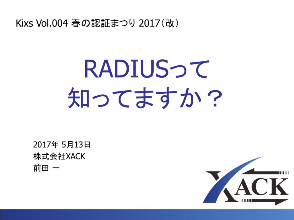 RADIUSって 知ってますか? 2017年 5月13日 株式会社XACK 前田 一 Kixs...