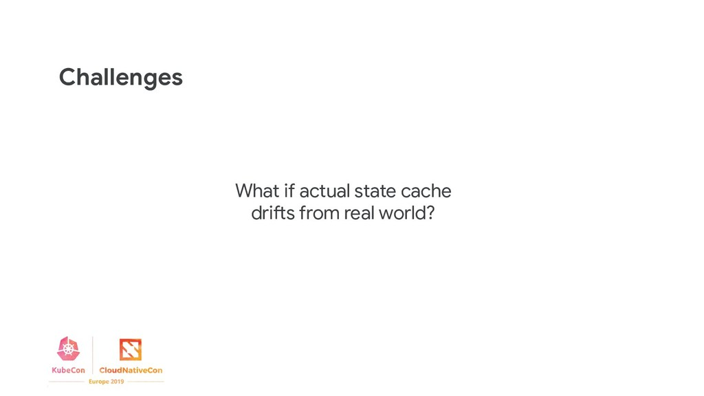 Challenges What if actual state cache drifts fr...