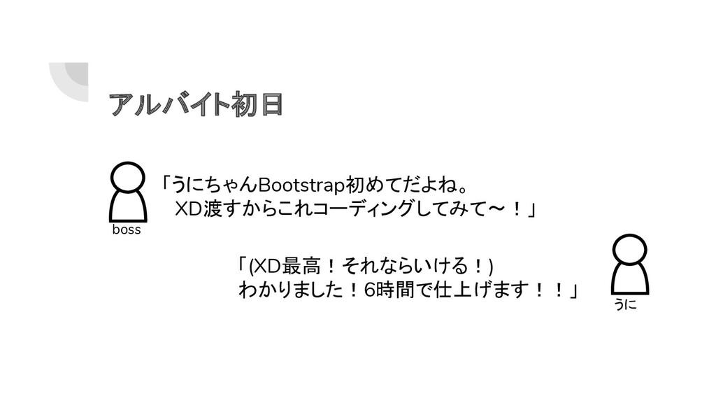 アルバイト初日 boss 「うにちゃんBootstrap初めてだよね。  XD渡すからこれコー...