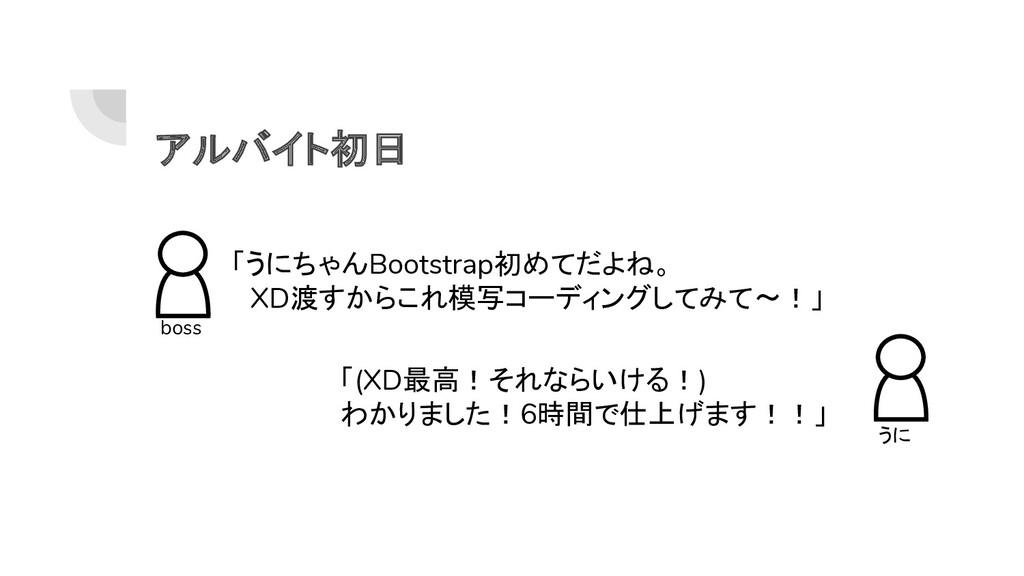 アルバイト初日 boss 「うにちゃんBootstrap初めてだよね。  XD渡すからこれ模写...