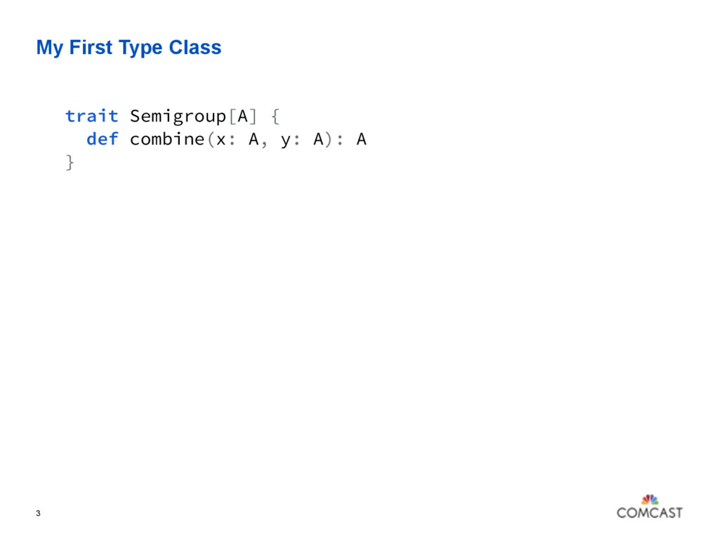My First Type Class 3 trait Semigroup[A] { def ...
