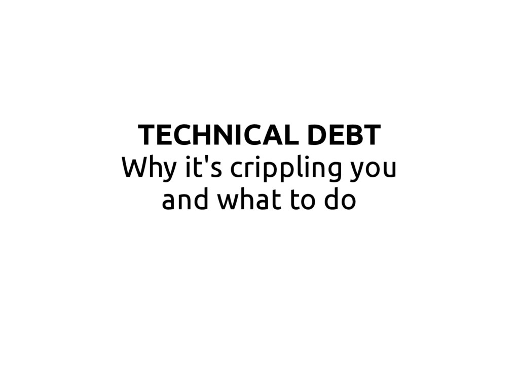 TECHNICAL DEBT Why it's crippling you and what ...