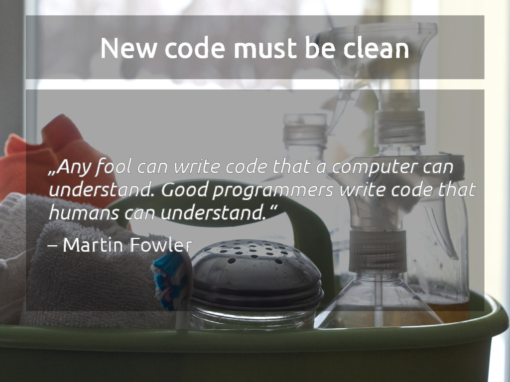 """New code must be clean """"Any fool can write code..."""