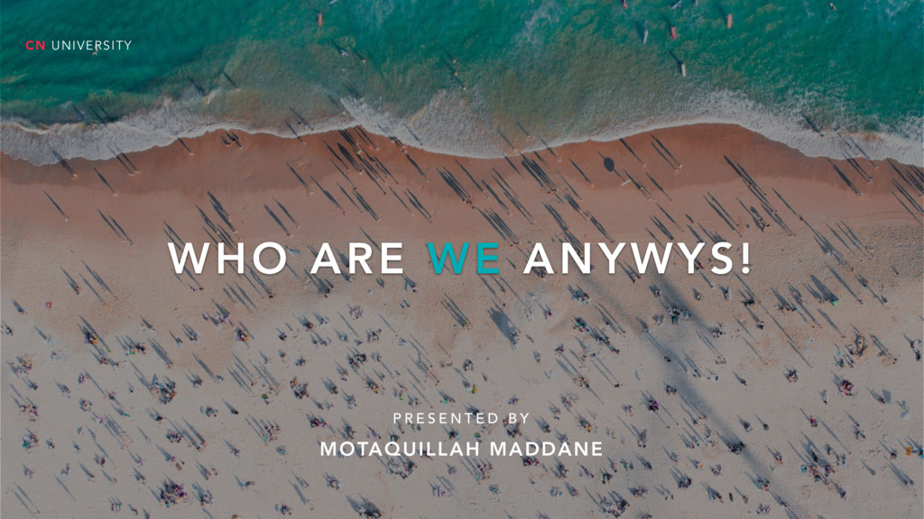 WHO ARE WE ANYWYS! P R E S E N T E D B Y CN UNI...