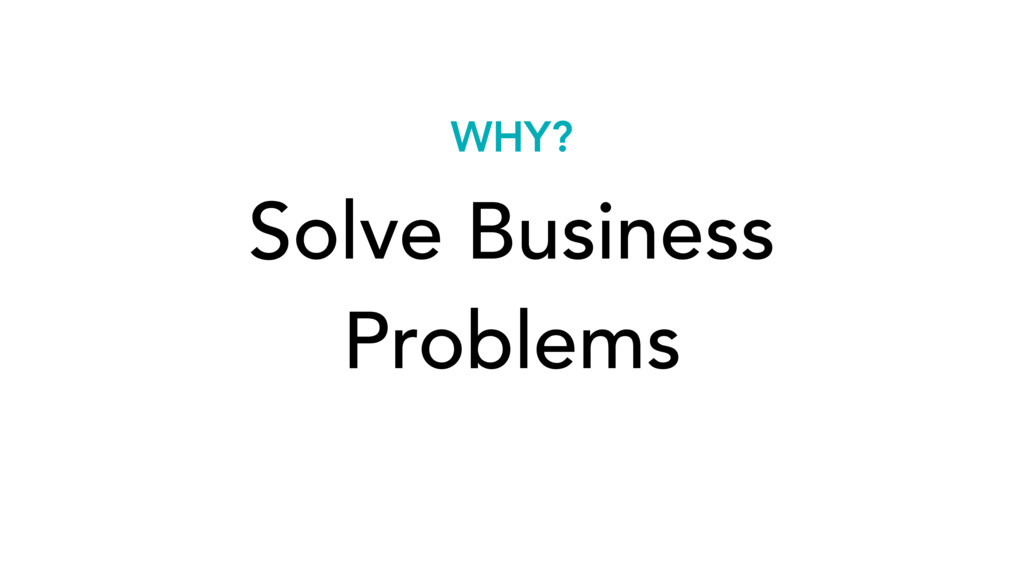 Solve Business Problems WHY?