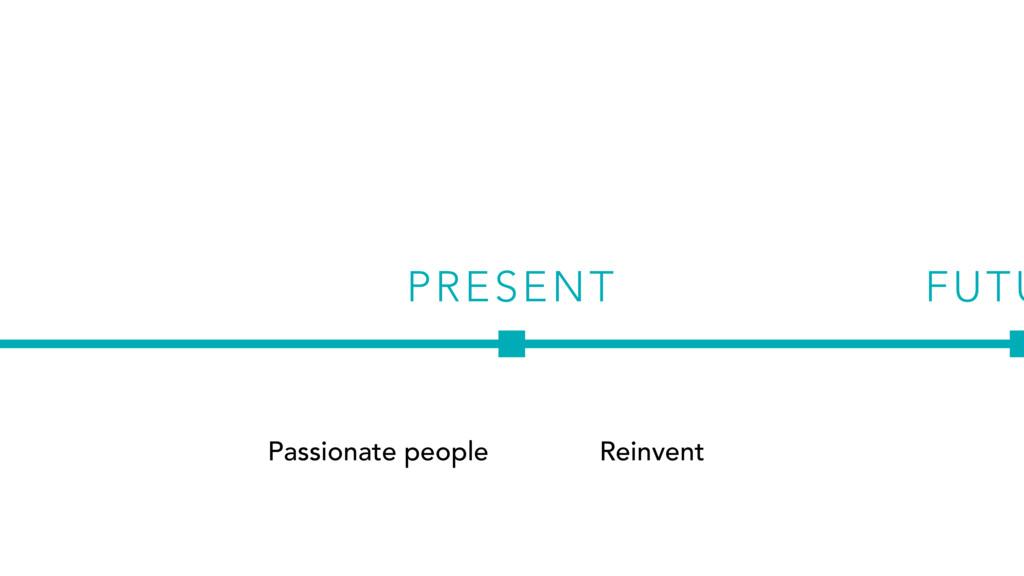 PRESENT Passionate people FUTU Reinvent
