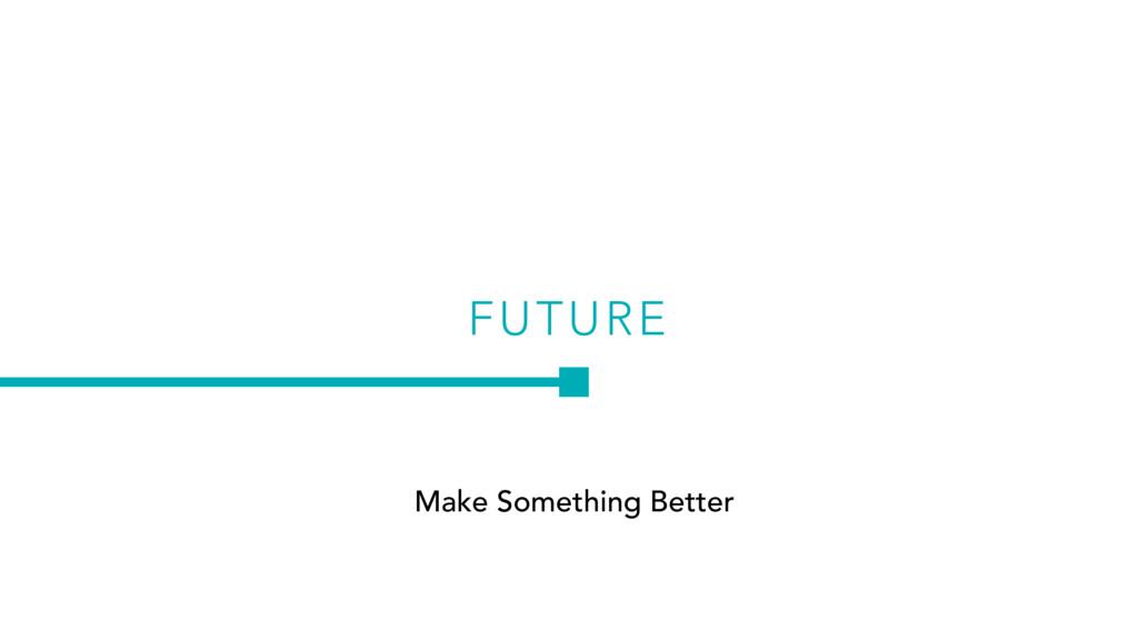 FUTURE Make Something Better