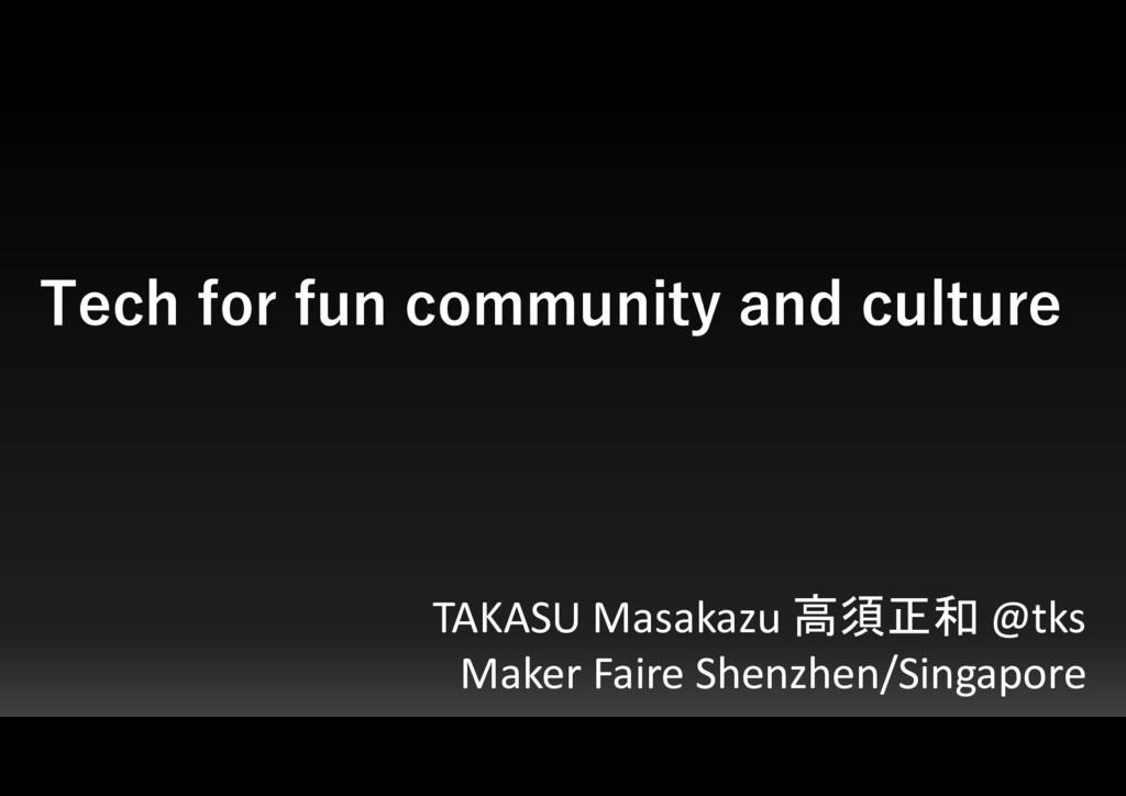 Tech for fun community and culture TAKASU Masak...