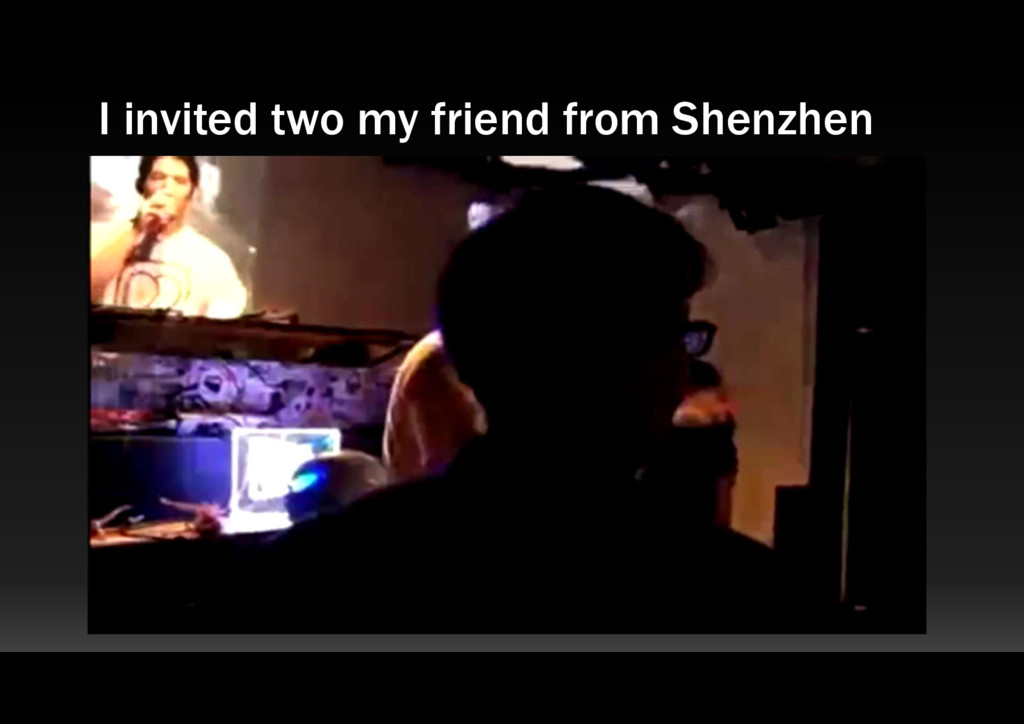 I invited two my friend from Shenzhen
