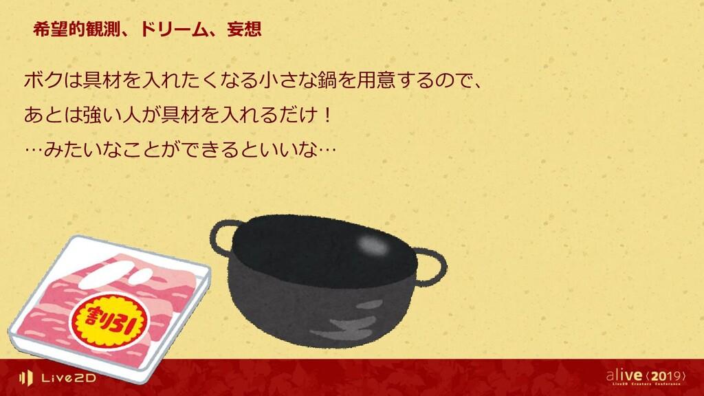 希望的観測、ドリーム、妄想 ボクは具材を入れたくなる小さな鍋を用意するので、 あとは強い人が具...