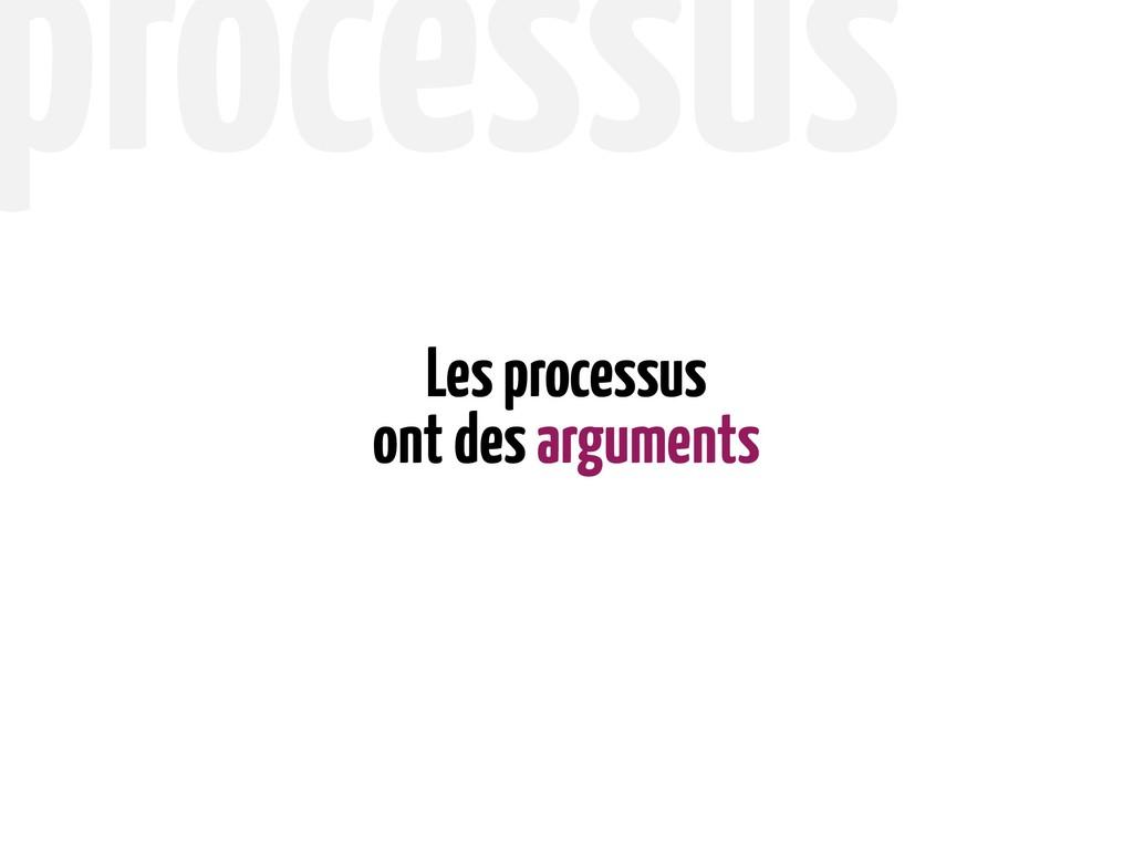 ont des arguments Les processus processus