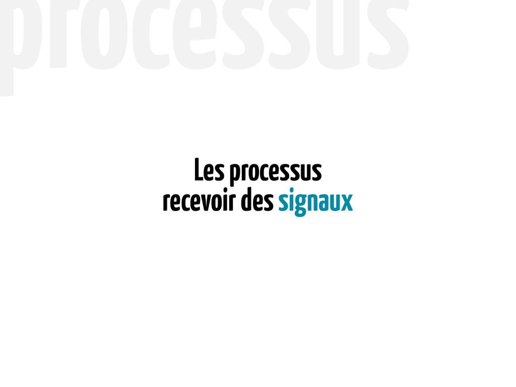 recevoir des signaux Les processus processus