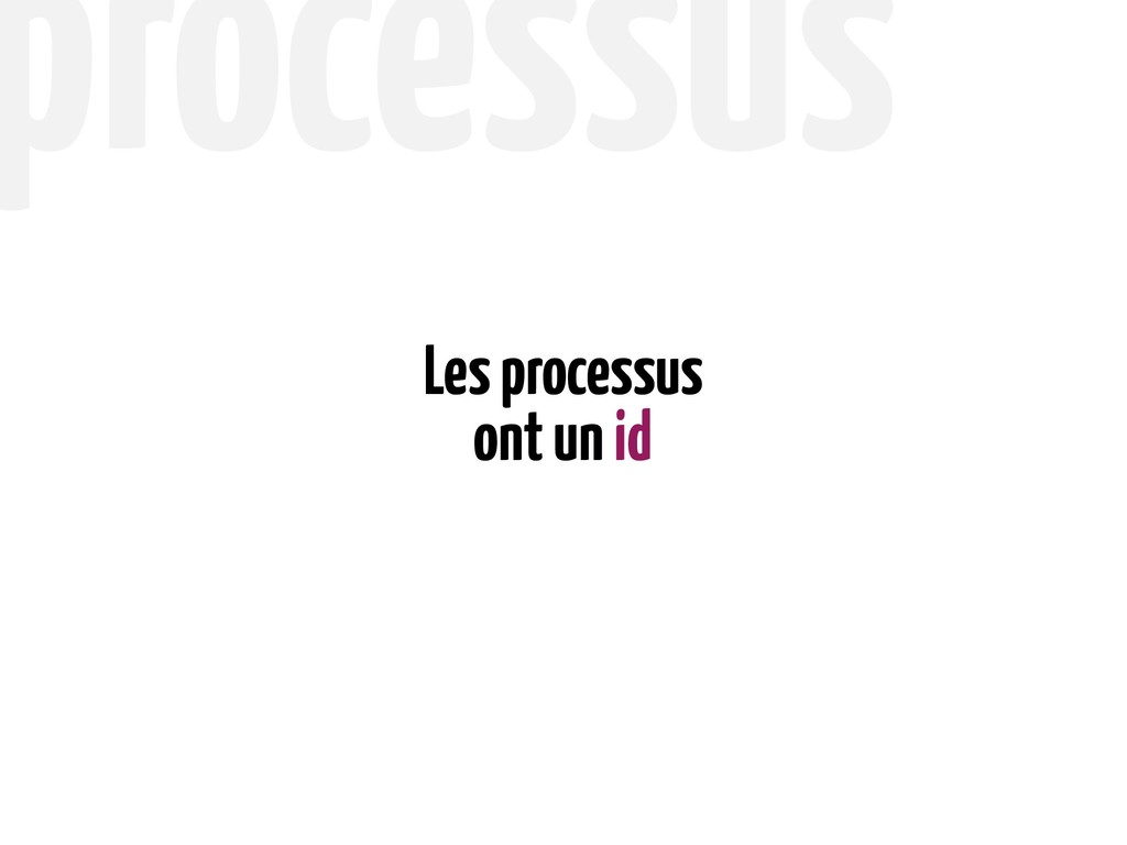 ont un id Les processus processus
