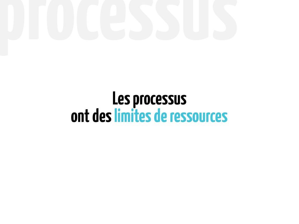 ont des limites de ressources Les processus pro...