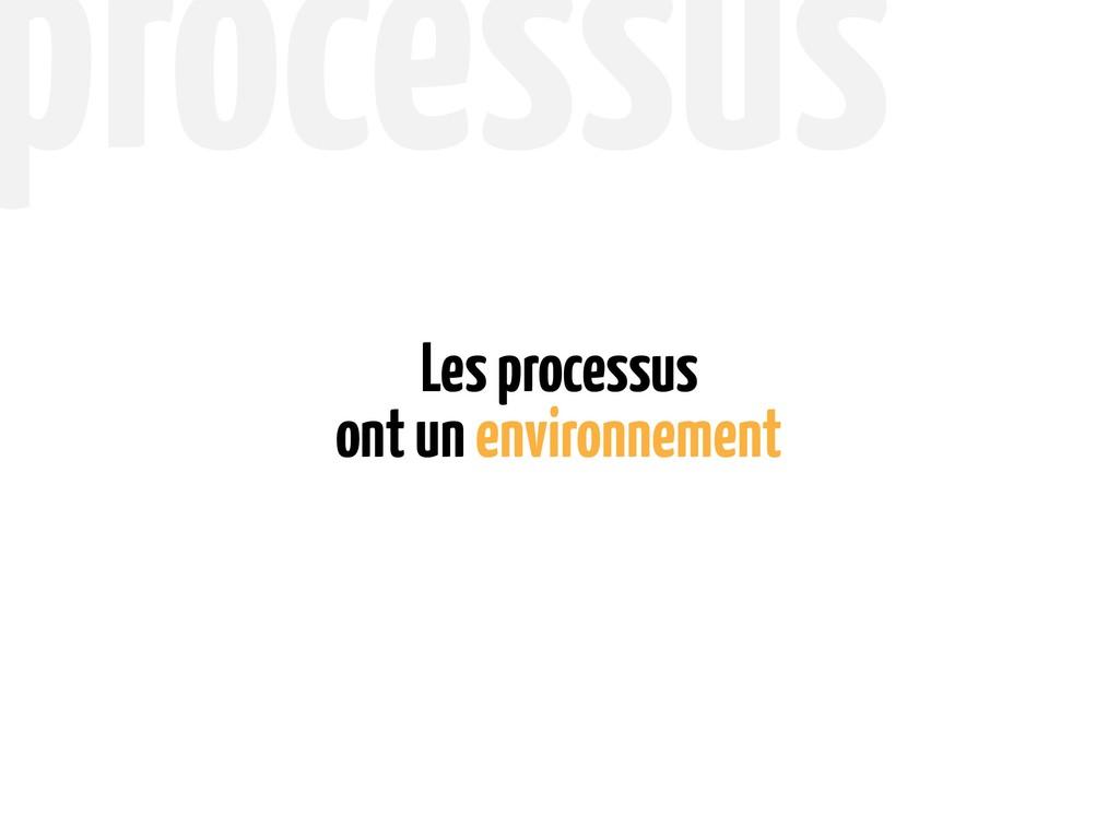 ont un environnement Les processus processus