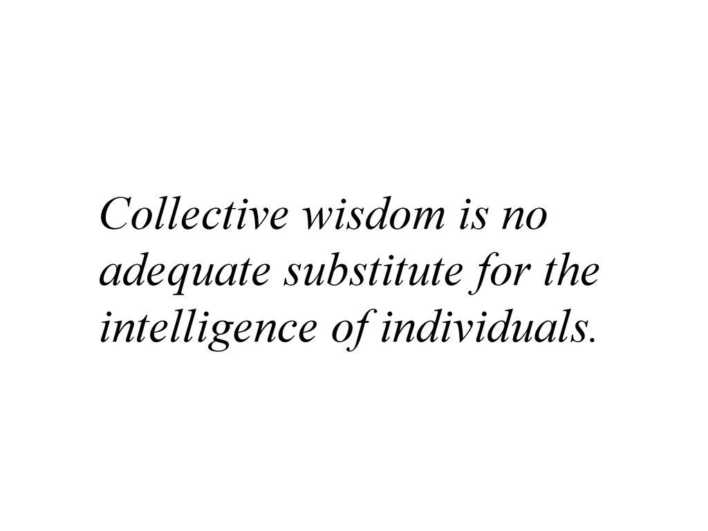 Collective wisdom is no adequate substitute for...
