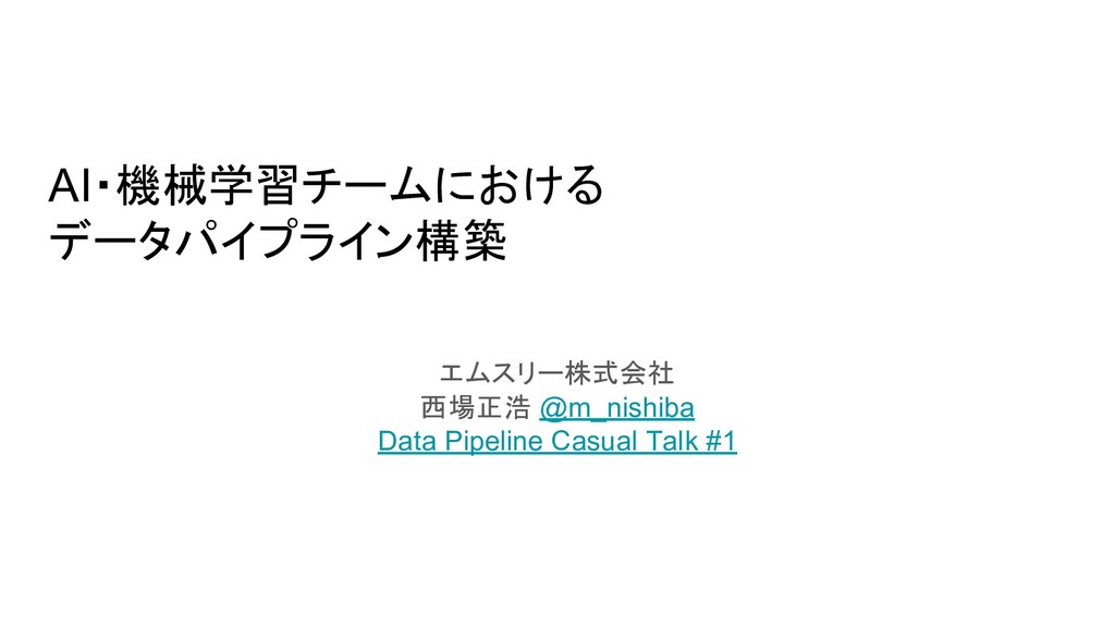 AI・機械学習チームにおける データパイプライン構築 エムスリー株式会社 西場正浩 @m_ni...