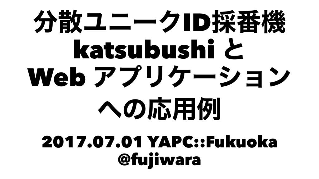 ϢχʔΫID࠾൪ػ katsubushi ͱ Web ΞϓϦέʔγϣϯ ͷԠ༻ྫ 201...