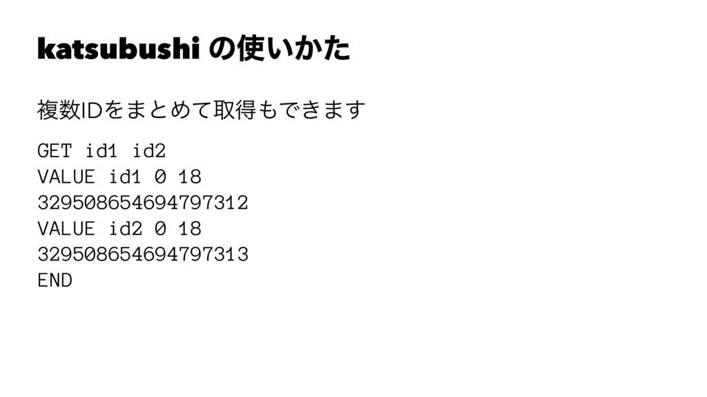 katsubushi ͷ͍͔ͨ ෳIDΛ·ͱΊͯऔಘͰ͖·͢ GET id1 id2 V...