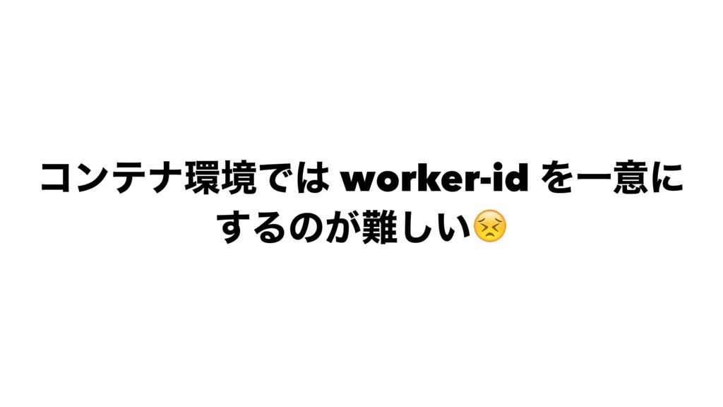 ίϯςφڥͰ worker-id ΛҰҙʹ ͢Δͷ͕͍͠!