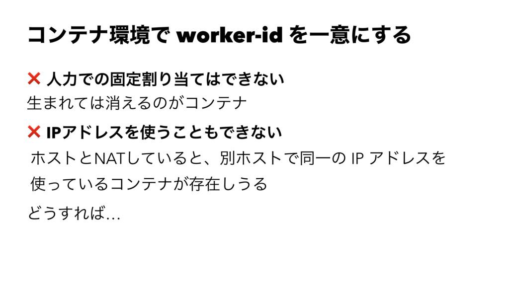 ίϯςφڥͰ worker-id ΛҰҙʹ͢Δ ❌ ਓྗͰͷݻఆׂΓͯͰ͖ͳ͍ ੜ·Εͯ...