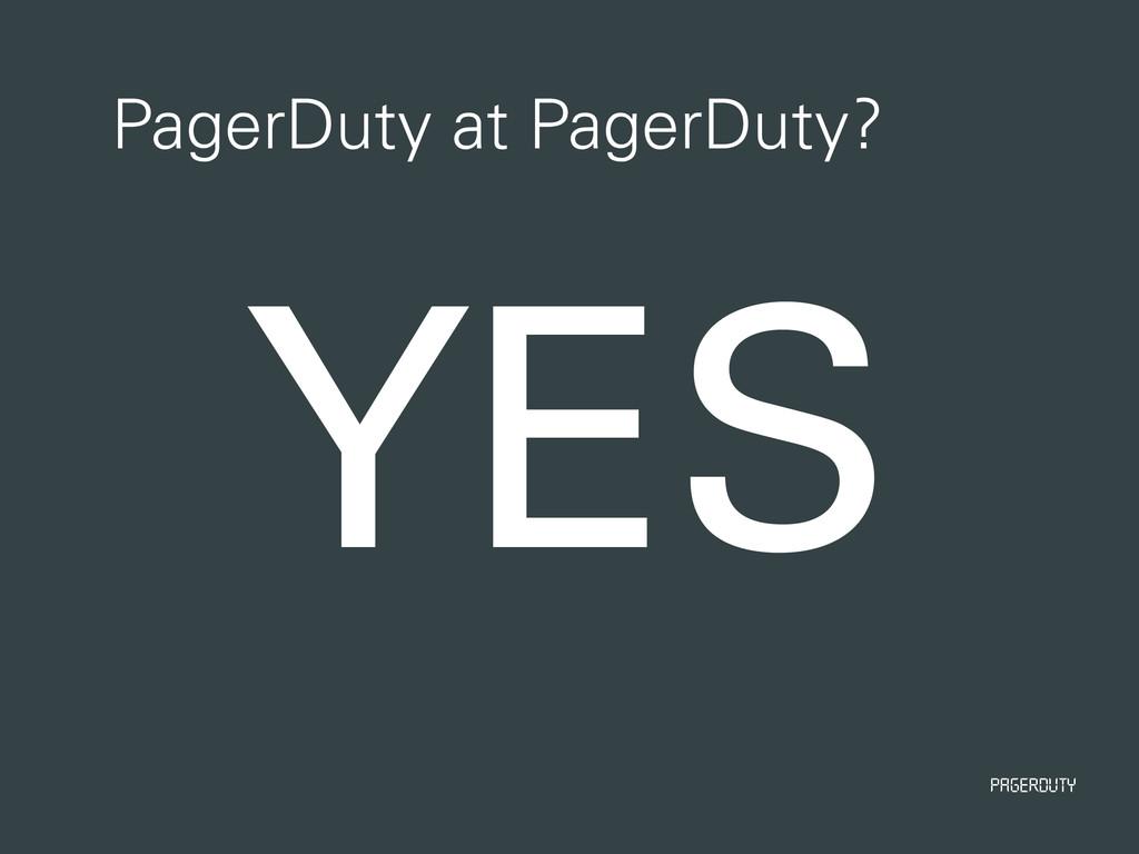 PagerDuty PagerDuty at PagerDuty? YES
