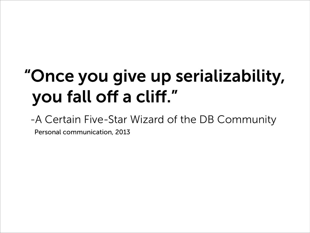 """""""Once you give up serializability, you fall off..."""