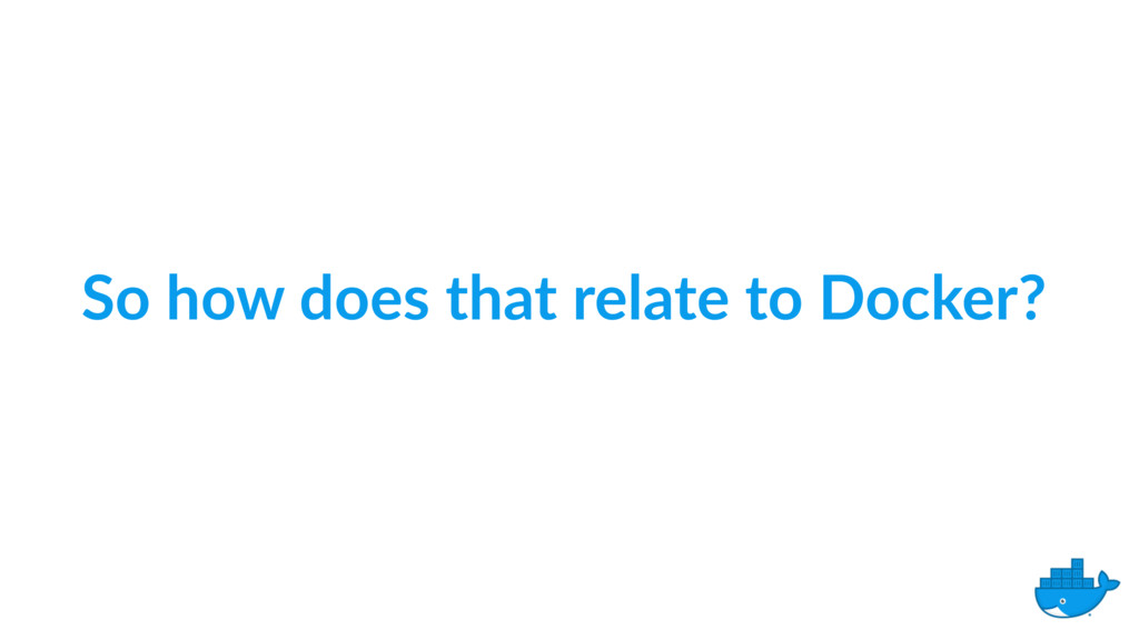 So how does that relate to Docker?