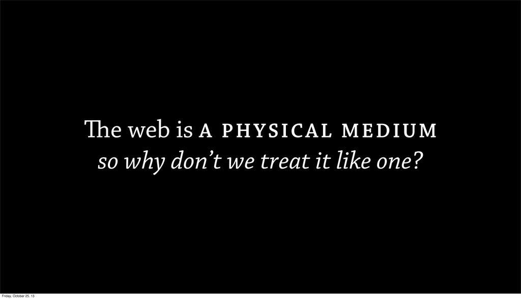 The web is A PHYSICAL MEDIUM so why don't we tr...