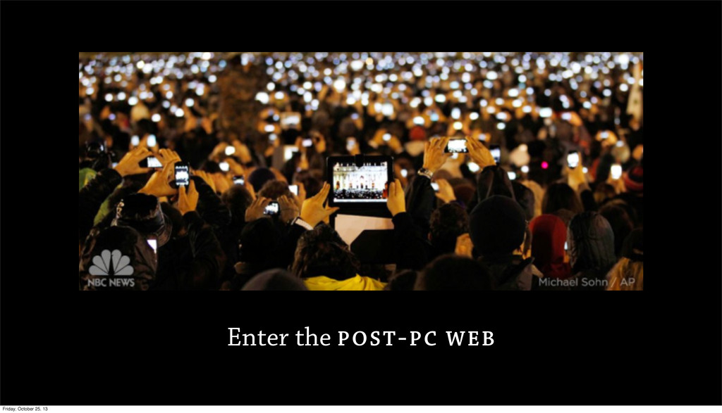 Enter the POST-PC WEB Friday, October 25, 13