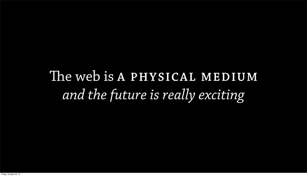 The web is A PHYSICAL MEDIUM and the future is ...